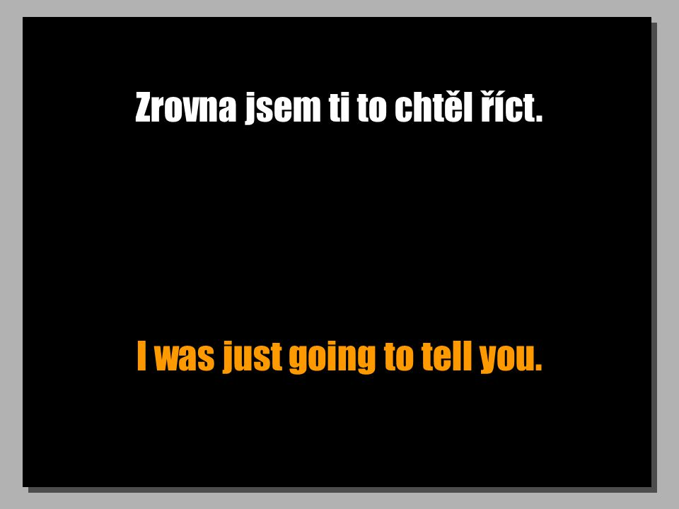 Zrovna jsem ti to chtěl říct. I was just going to tell you.