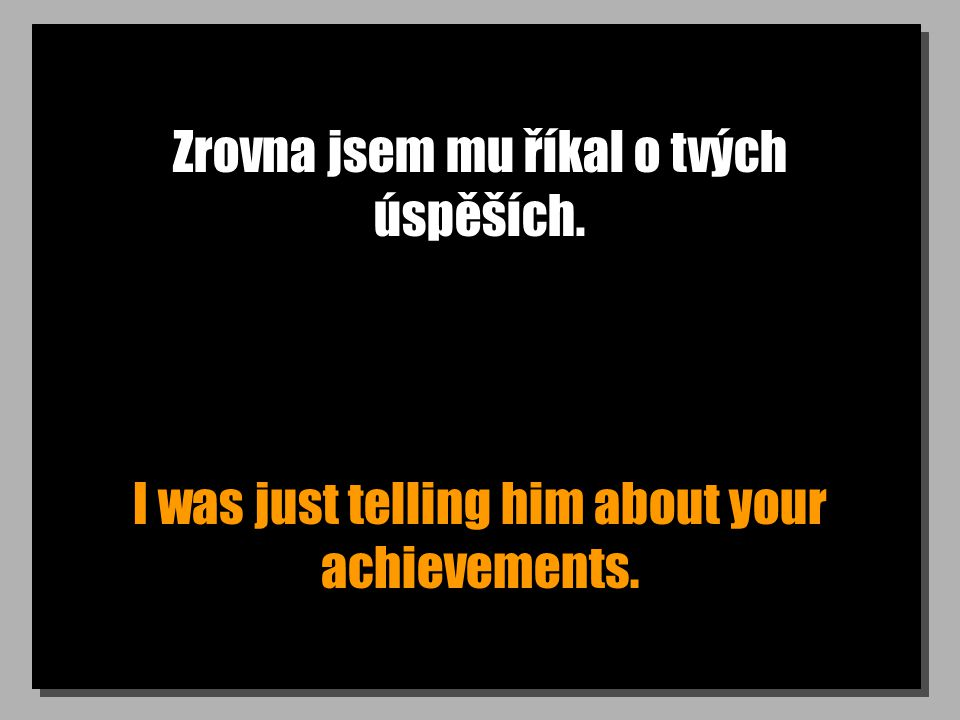Zrovna jsem mu říkal o tvých úspěších. I was just telling him about your achievements.