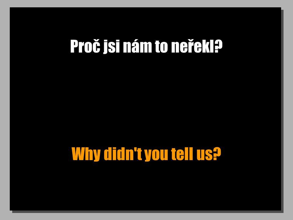 Proč jsi nám to neřekl? Why didn't you tell us?