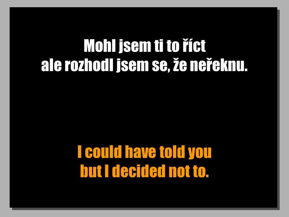 Mohl jsem ti to říct ale rozhodl jsem se, že neřeknu. I could have told you but I decided not to.