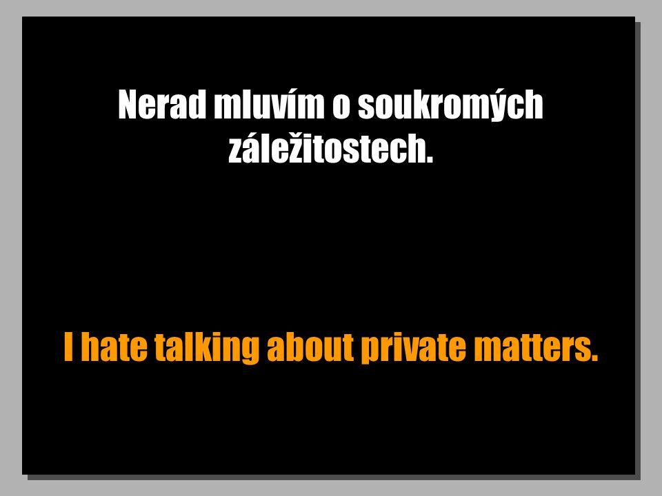 Nerad mluvím o soukromých záležitostech. I hate talking about private matters.