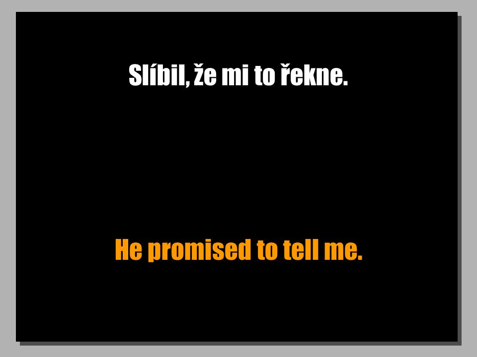 Slíbil, že mi to řekne. He promised to tell me.