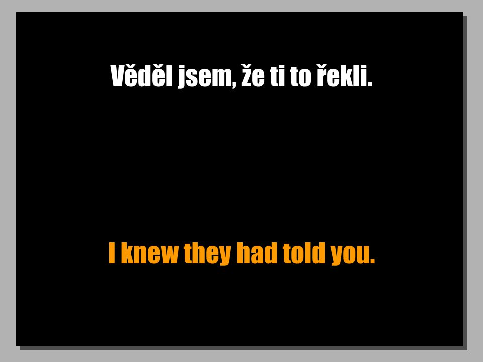 Věděl jsem, že ti to řekli. I knew they had told you.