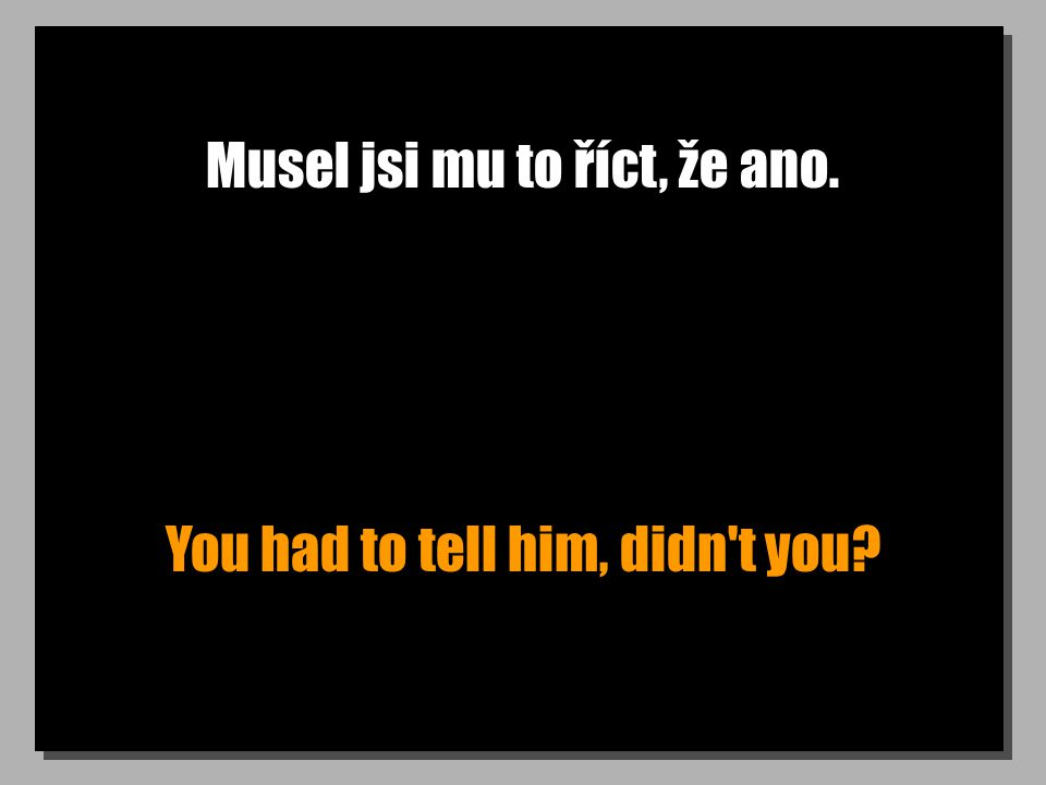 Musel jsi mu to říct, že ano. You had to tell him, didn t you