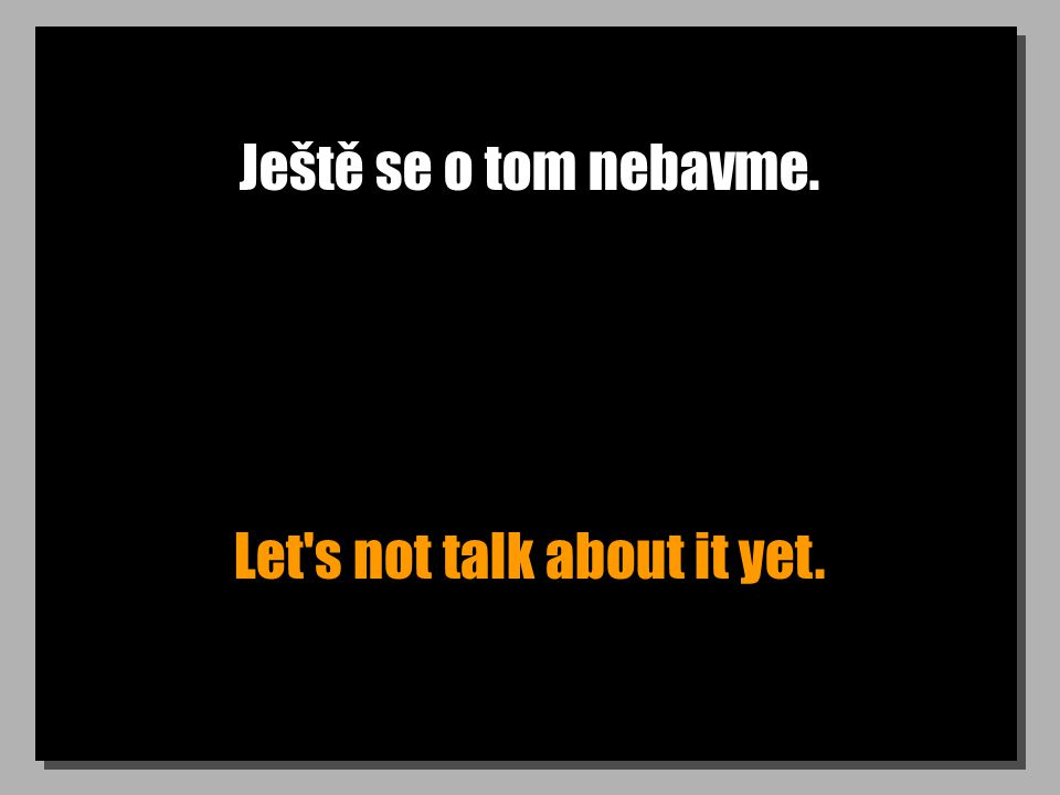 Ještě se o tom nebavme. Let s not talk about it yet.