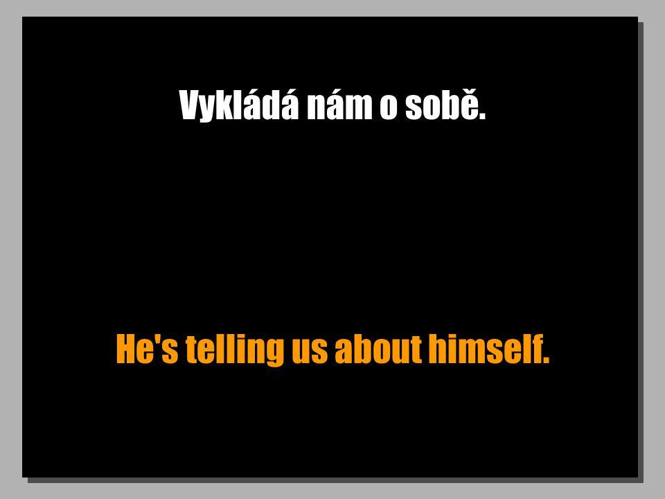 Vykládá nám o sobě. He's telling us about himself.