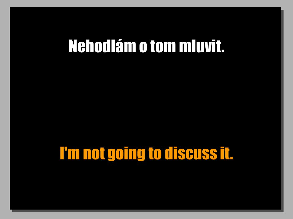Nehodlám o tom mluvit. I m not going to discuss it.