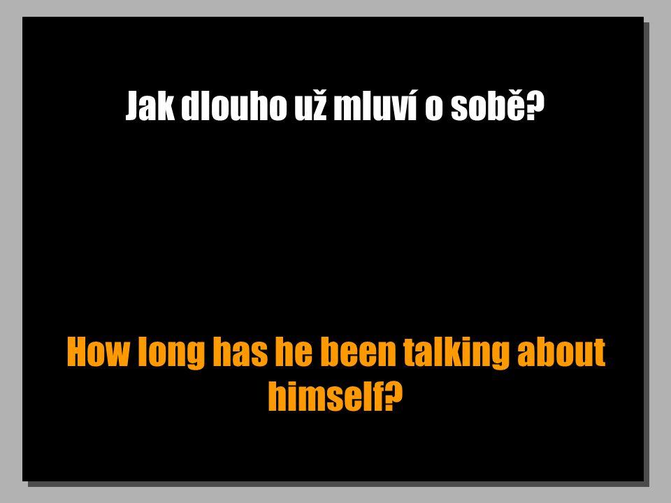 Jak dlouho už mluví o sobě? How long has he been talking about himself?