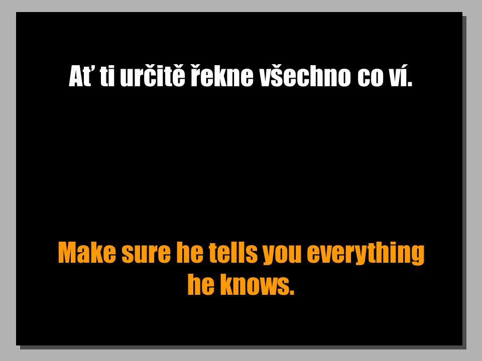 Ať ti určitě řekne všechno co ví. Make sure he tells you everything he knows.