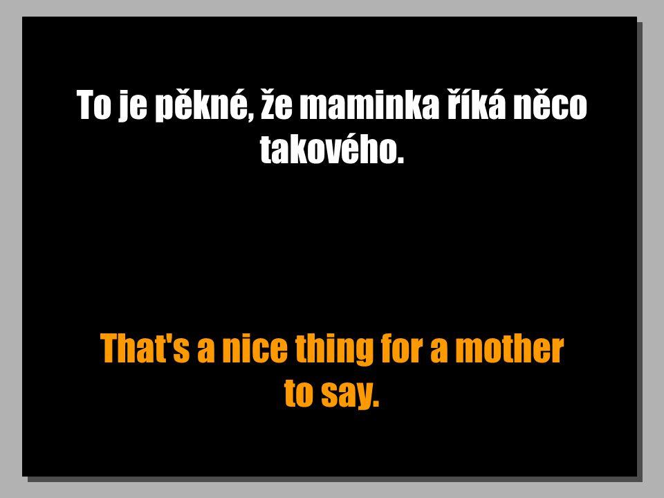 To je pěkné, že maminka říká něco takového. That's a nice thing for a mother to say.