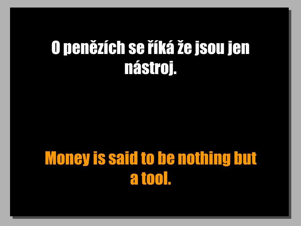 O penězích se říká že jsou jen nástroj. Money is said to be nothing but a tool.