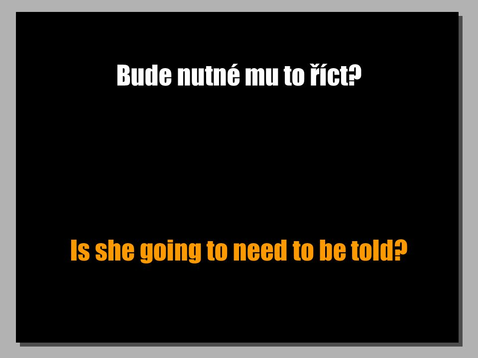 Bude nutné mu to říct Is she going to need to be told