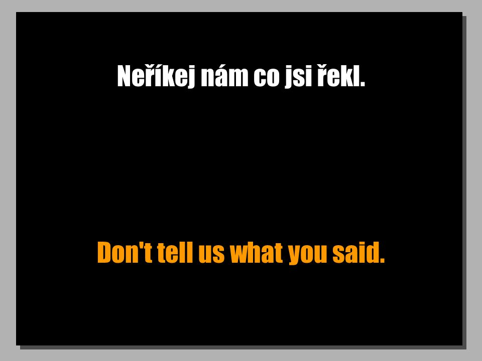 Neříkej nám co jsi řekl. Don t tell us what you said.