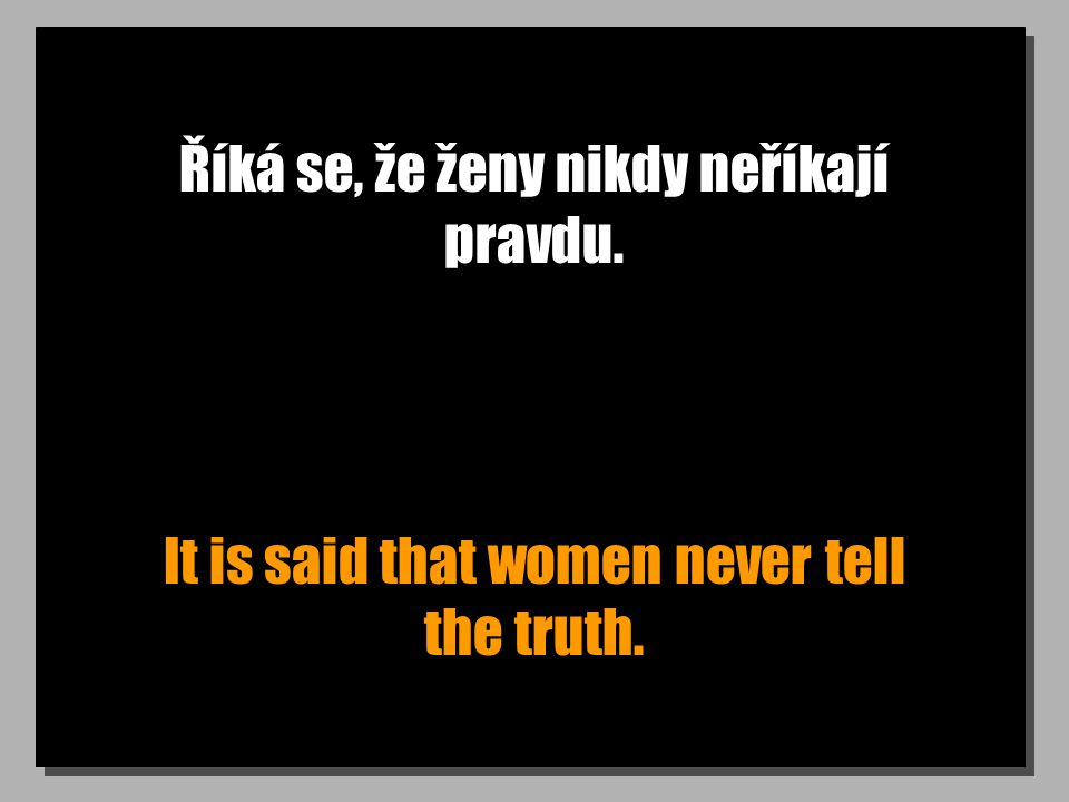 Říká se, že ženy nikdy neříkají pravdu. It is said that women never tell the truth.