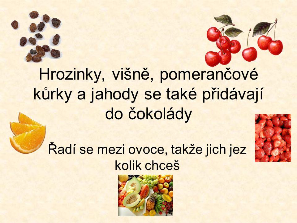Hrozinky, višně, pomerančové kůrky a jahody se také přidávají do čokolády Řadí se mezi ovoce, takže jich jez kolik chceš