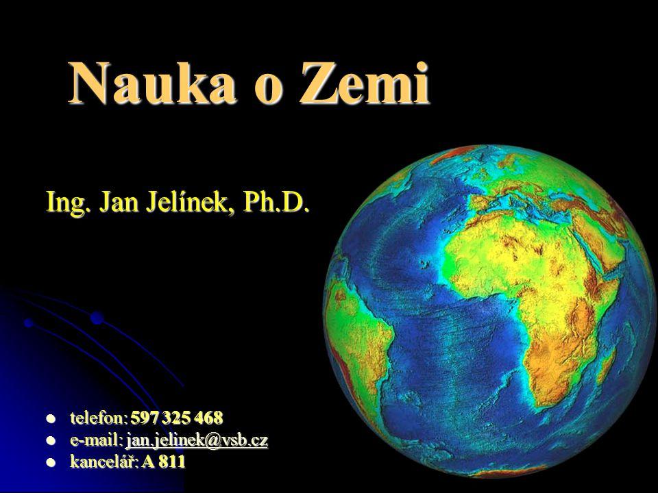  telefon: 597 325 468  e-mail: jan.jelinek@vsb.cz jan.jelinek@vsb.czjan.jelinek@vsb.cz  kancelář: A 811 Ing. Jan Jelínek, Ph.D. Nauka o Zemi