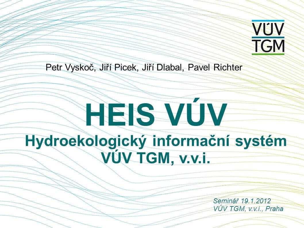 HEIS VÚV Hydroekologický informační systém VÚV TGM, v.v.i. Petr Vyskoč, Jiří Picek, Jiří Dlabal, Pavel Richter Seminář 19.1.2012 VÚV TGM, v.v.i., Prah