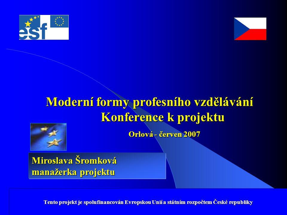 Tento projekt je spolufinancován Evropskou Unií a státním rozpočtem České republiky Moderní formy profesního vzdělávání Konference k projektu Orlová - červen 2007 Tento projekt je spolufinancován Evropskou Unií a státním rozpočtem České republiky Miroslava Šromková manažerka projektu