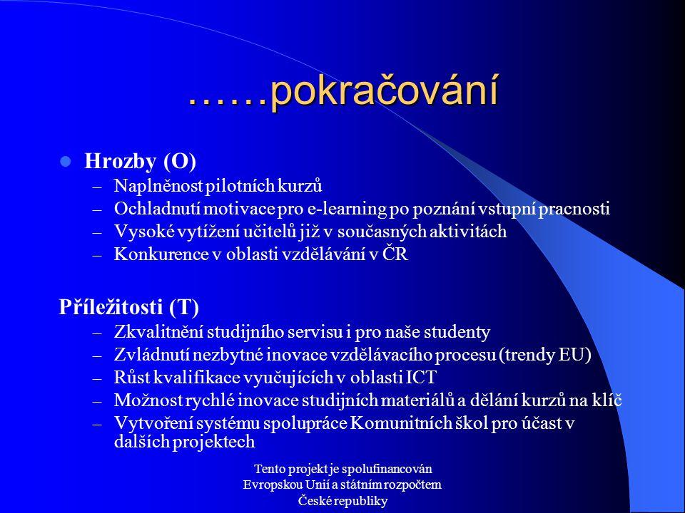 Tento projekt je spolufinancován Evropskou Unií a státním rozpočtem České republiky ……pokračování  Hrozby (O) – Naplněnost pilotních kurzů – Ochladnutí motivace pro e-learning po poznání vstupní pracnosti – Vysoké vytížení učitelů již v současných aktivitách – Konkurence v oblasti vzdělávání v ČR Příležitosti (T) – Zkvalitnění studijního servisu i pro naše studenty – Zvládnutí nezbytné inovace vzdělávacího procesu (trendy EU) – Růst kvalifikace vyučujících v oblasti ICT – Možnost rychlé inovace studijních materiálů a dělání kurzů na klíč – Vytvoření systému spolupráce Komunitních škol pro účast v dalších projektech