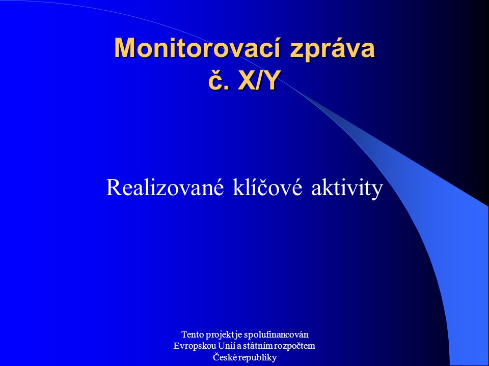 Tento projekt je spolufinancován Evropskou Unií a státním rozpočtem České republiky Monitorovací zpráva č. X/Y Realizované klíčové aktivity