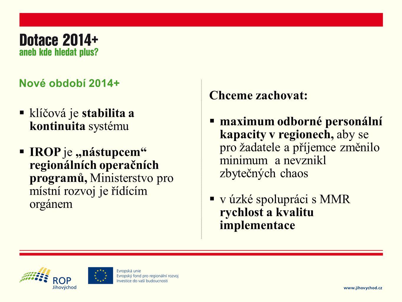 """Nové období 2014+  klíčová je stabilita a kontinuita systému  IROP je """"nástupcem regionálních operačních programů, Ministerstvo pro místní rozvoj je řídícím orgánem Chceme zachovat:  maximum odborné personální kapacity v regionech, aby se pro žadatele a příjemce změnilo minimum a nevznikl zbytečných chaos  v úzké spolupráci s MMR rychlost a kvalitu implementace"""