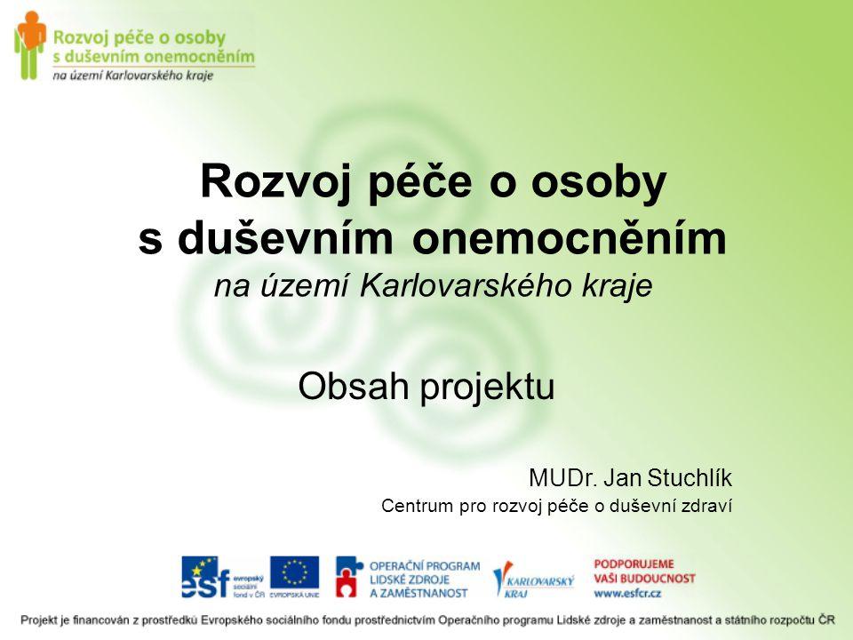 Rozvoj péče o osoby s duševním onemocněním na území Karlovarského kraje Obsah projektu MUDr. Jan Stuchlík Centrum pro rozvoj péče o duševní zdraví