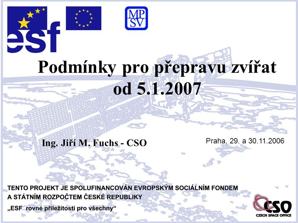 Podmínky pro přepravu zvířat od 5.1.2007 Ing. Jiří M. Fuchs - CSO Praha, 29. a 30.11.2006