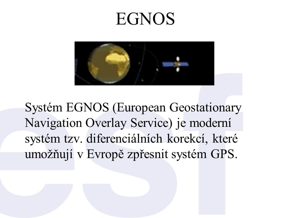 EGNOS Systém EGNOS (European Geostationary Navigation Overlay Service) je moderní systém tzv. diferenciálních korekcí, které umožňují v Evropě zpřesni