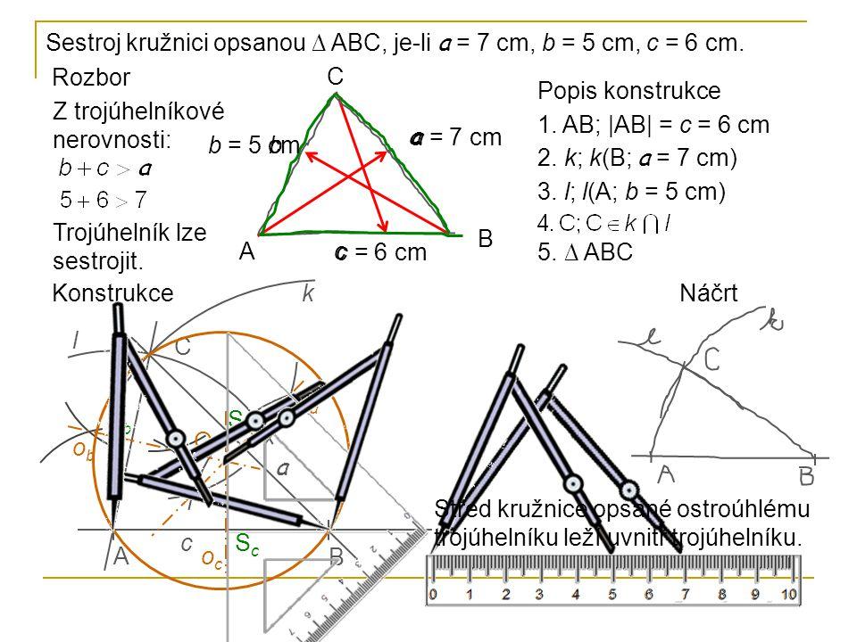 Rozbor Z trojúhelníkové nerovnosti: Trojúhelník lze sestrojit. A B C a b c a = 7 cm b = 5 cm c = 6 cm Sestroj kružnici opsanou ∆ ABC, je-li a = 7 cm,