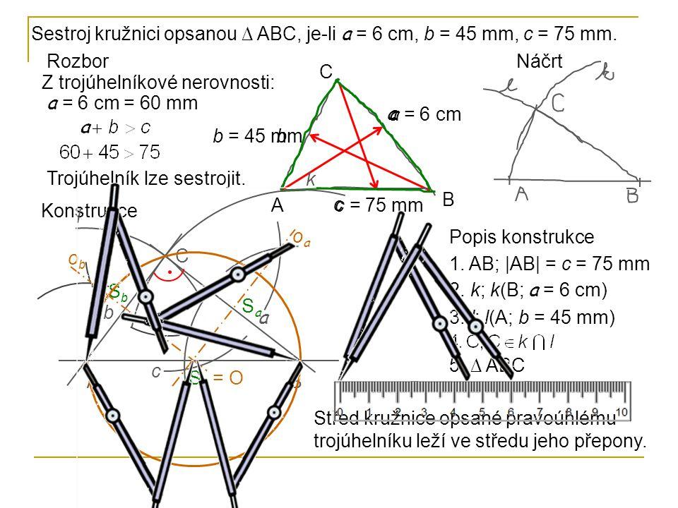 Trojúhelník lze sestrojit. 5. ∆ ABC Sestroj kružnici opsanou ∆ ABC, je-li a = 6 cm, b = 45 mm, c = 75 mm. Rozbor Z trojúhelníkové nerovnosti: A B C a