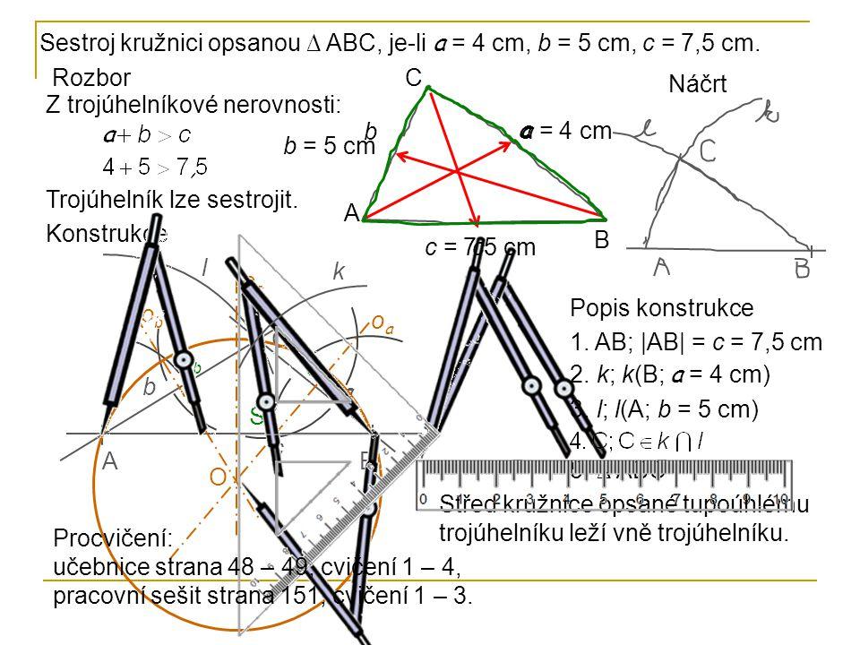 Konstrukce BA l C c a b k oaoa SaSa SbSb obob ococ ScSc O Rozbor Z trojúhelníkové nerovnosti: Trojúhelník lze sestrojit. A B C a b c a = 4 cm b = 5 cm