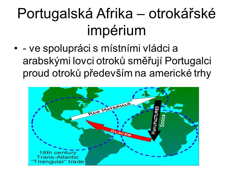 Portugalská Afrika – otrokářské impérium •- ve spolupráci s místními vládci a arabskými lovci otroků směřují Portugalci proud otroků především na amer