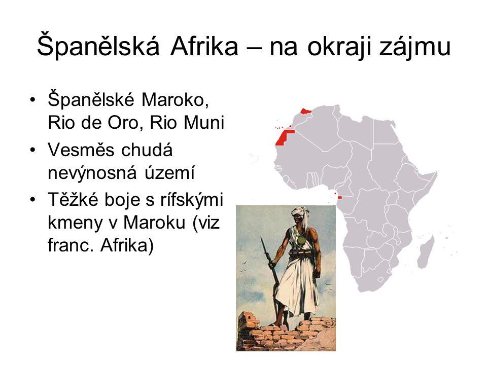 Španělská Afrika – na okraji zájmu •Španělské Maroko, Rio de Oro, Rio Muni •Vesměs chudá nevýnosná území •Těžké boje s rífskými kmeny v Maroku (viz fr