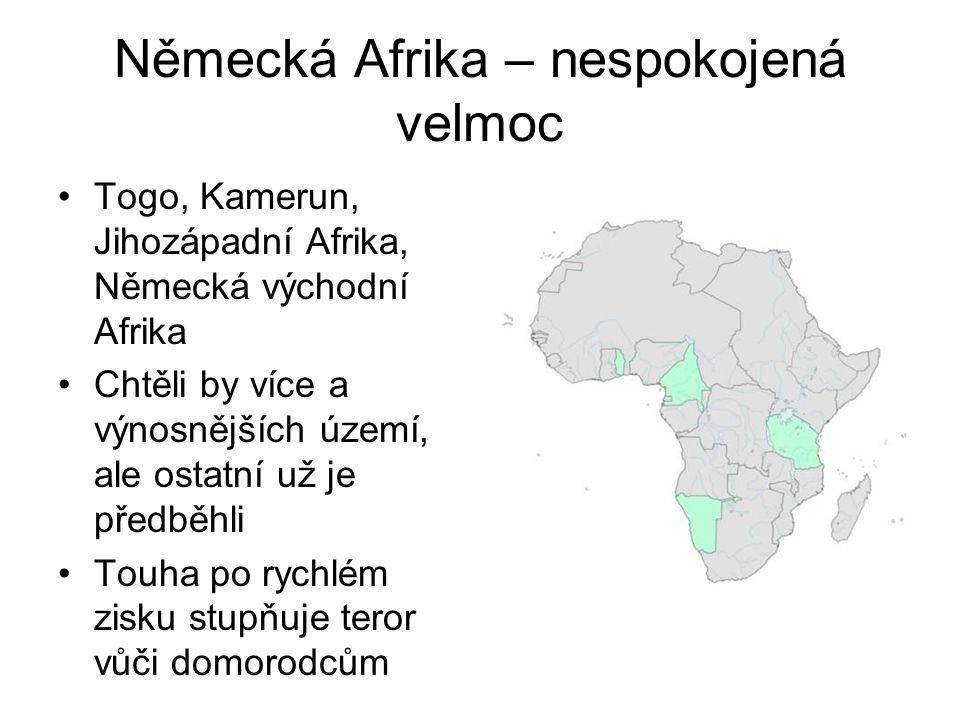 Německá Afrika – nespokojená velmoc •Togo, Kamerun, Jihozápadní Afrika, Německá východní Afrika •Chtěli by více a výnosnějších území, ale ostatní už j