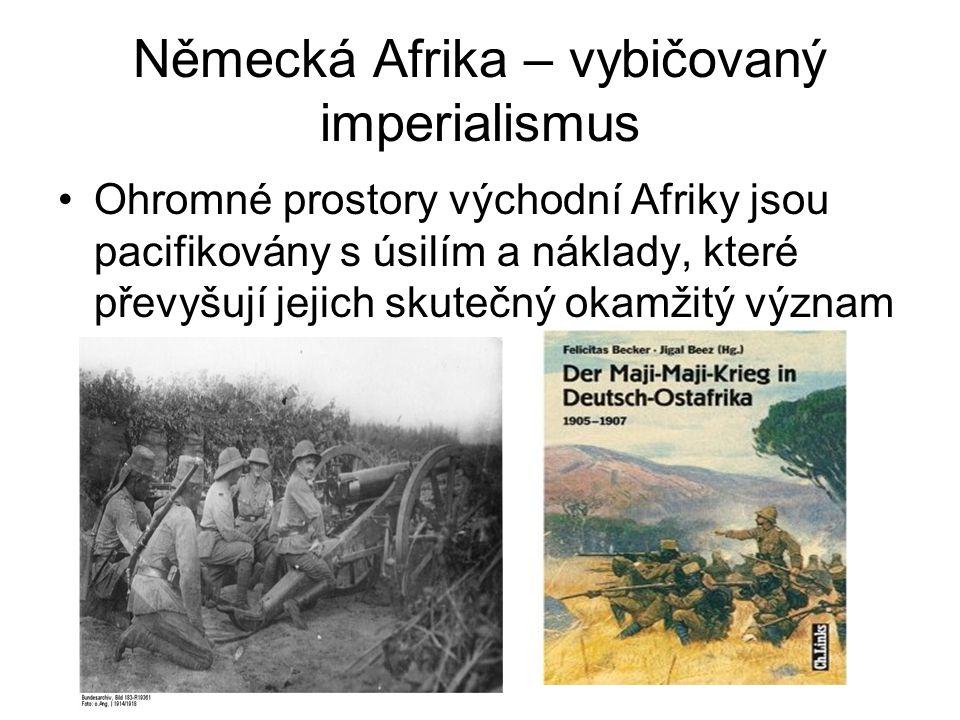 Německá Afrika – vybičovaný imperialismus •Ohromné prostory východní Afriky jsou pacifikovány s úsilím a náklady, které převyšují jejich skutečný okam