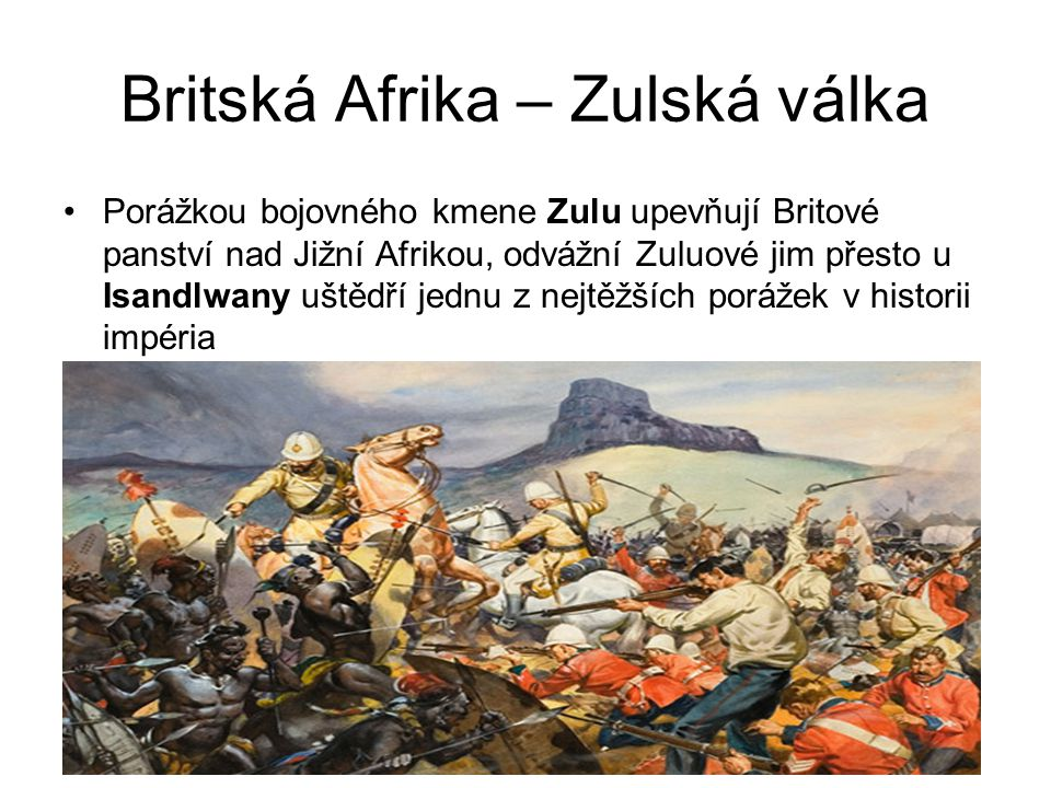 Britská Afrika – Zulská válka •Porážkou bojovného kmene Zulu upevňují Britové panství nad Jižní Afrikou, odvážní Zuluové jim přesto u Isandlwany uštěd