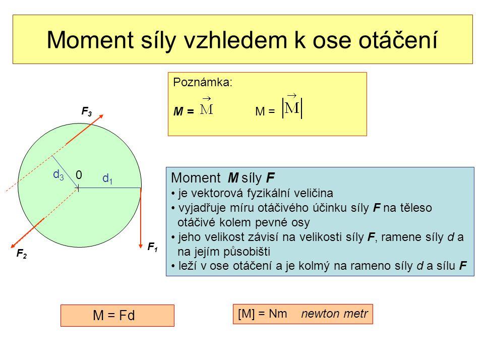 Moment síly vzhledem k ose otáčení 0 F1F1 d1d1 F2F2 d3d3 F3F3 Moment M síly F • je vektorová fyzikální veličina • vyjadřuje míru otáčivého účinku síly