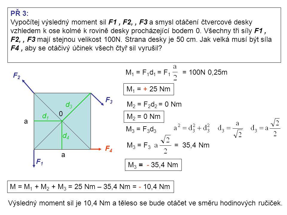 F1F1 F2F2 F3F3 F4F4 0 PŘ 3: Vypočítej výsledný moment sil F1, F2,, F3 a smysl otáčení čtvercové desky vzhledem k ose kolmé k rovině desky procházející bodem 0.