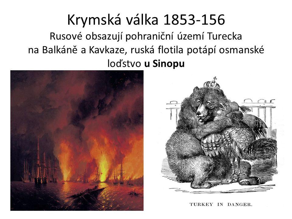Krymská válka 1853-156 Rusové obsazují pohraniční území Turecka na Balkáně a Kavkaze, ruská flotila potápí osmanské loďstvo u Sinopu