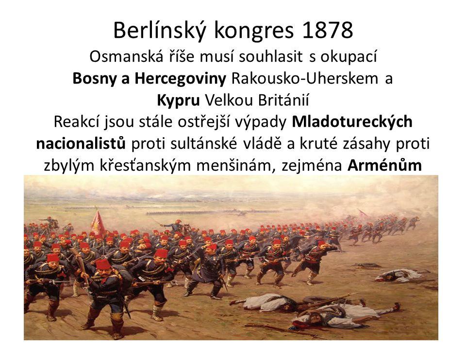 Berlínský kongres 1878 Osmanská říše musí souhlasit s okupací Bosny a Hercegoviny Rakousko-Uherskem a Kypru Velkou Británií Reakcí jsou stále ostřejší
