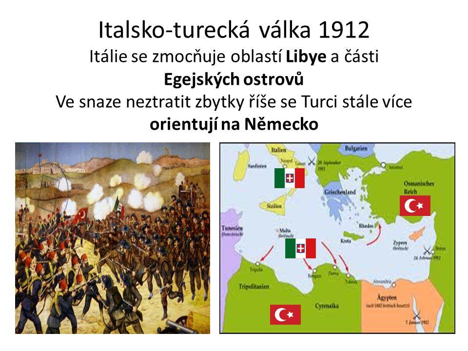 Italsko-turecká válka 1912 Itálie se zmocňuje oblastí Libye a části Egejských ostrovů Ve snaze neztratit zbytky říše se Turci stále více orientují na Německo