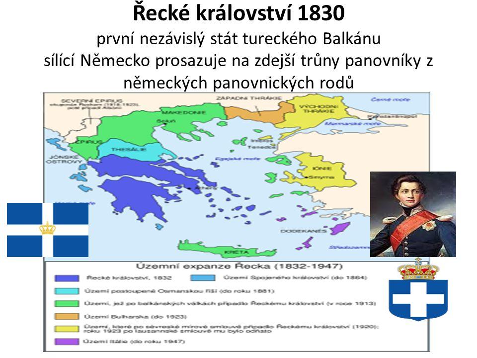 Řecké království 1830 první nezávislý stát tureckého Balkánu sílící Německo prosazuje na zdejší trůny panovníky z německých panovnických rodů