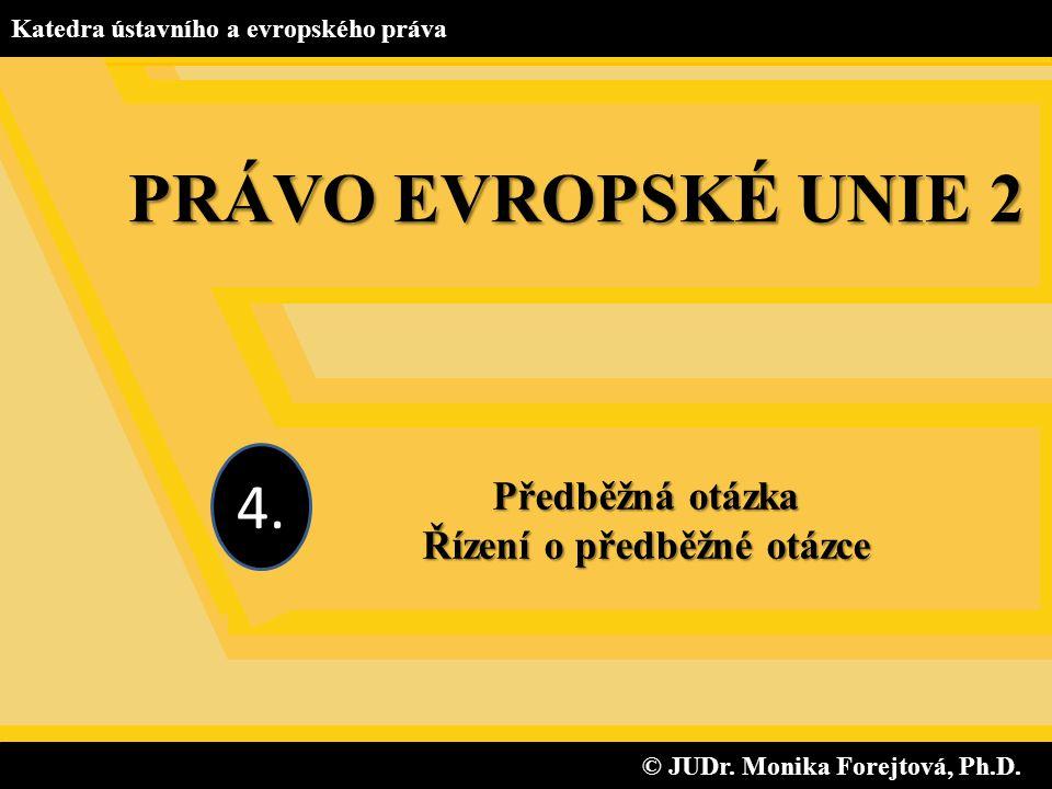 © JUDr. Monika Forejtová, Ph.D. © JUDr. Monika Forejtová, Ph.D. Katedra ústavního a evropského práva Předběžná otázka Řízení o předběžné otázce 4. PRÁ