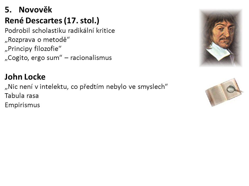 "5.Novověk René Descartes (17. stol.) Podrobil scholastiku radikální kritice ""Rozprava o metodě"" ""Principy filozofie"" ""Cogito, ergo sum"" – racionalismu"