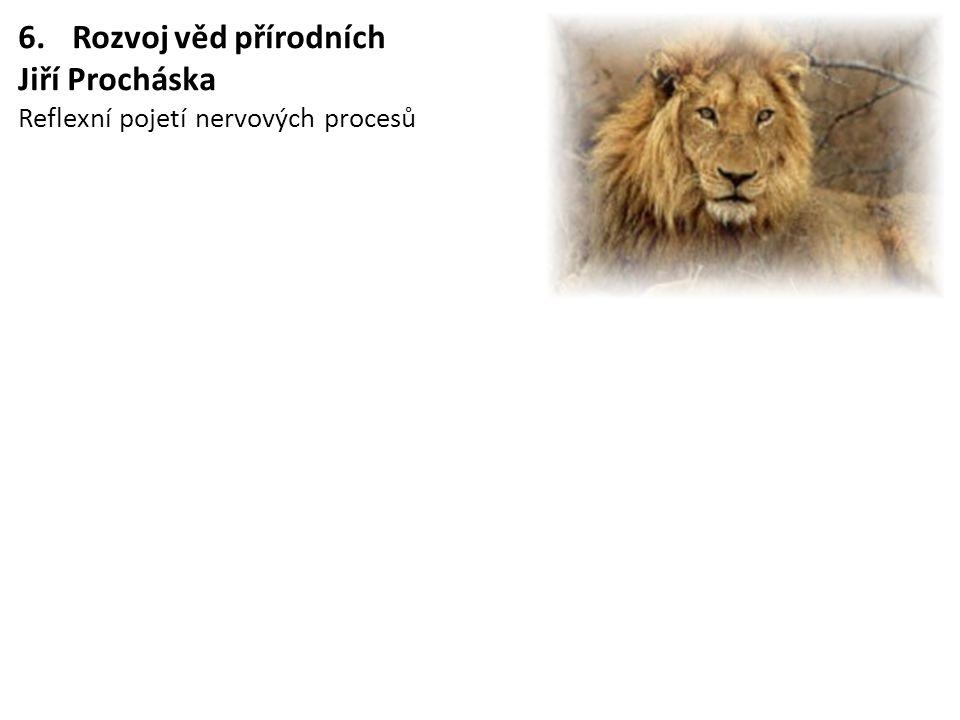 6.Rozvoj věd přírodních Jiří Procháska Reflexní pojetí nervových procesů