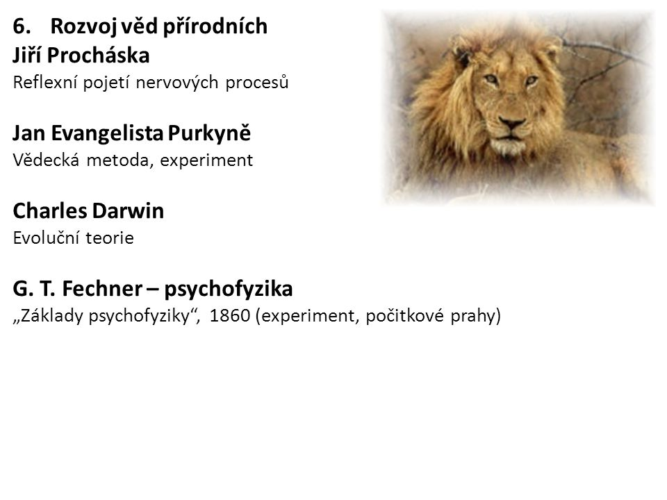 6.Rozvoj věd přírodních Jiří Procháska Reflexní pojetí nervových procesů Jan Evangelista Purkyně Vědecká metoda, experiment Charles Darwin Evoluční te