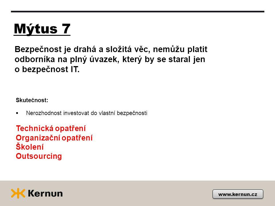 Mýtus 7 www.kernun.cz Skutečnost:  Nerozhodnost investovat do vlastní bezpečnosti Technická opatření Organizační opatření Školení Outsourcing Bezpečnost je drahá a složitá věc, nemůžu platit odborníka na plný úvazek, který by se staral jen o bezpečnost IT.