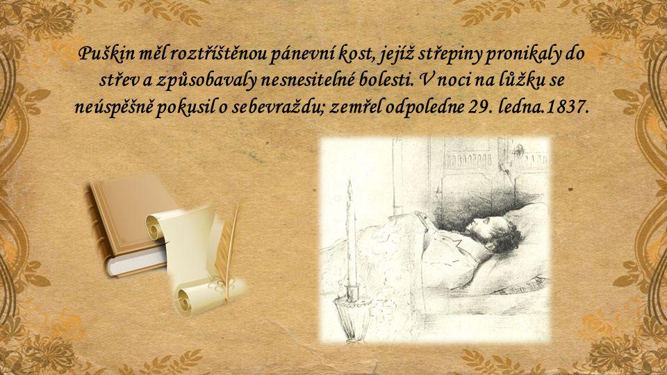 Puškin měl roztříštěnou pánevní kost, jejíž střepiny pronikaly do střev a způsobavaly nesnesitelné bolesti. V noci na lůžku se neúspěšně pokusil o seb