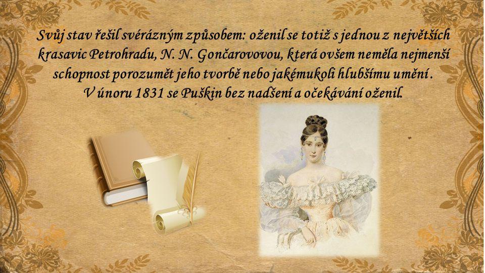 Svůj stav řešil svérázným způsobem: oženil se totiž s jednou z největších krasavic Petrohradu, N. N. Gončarovovou, která ovšem neměla nejmenší schopno