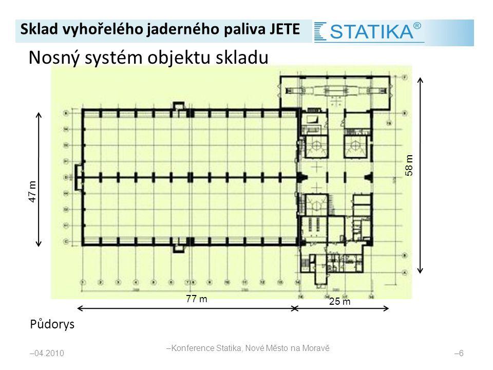 Půdorys – 04.2010 –6–6 47 m 58 m 77 m 25 m Nosný systém objektu skladu Sklad vyhořelého jaderného paliva JETE – Konference Statika, Nové Město na Mora